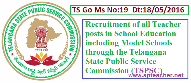 TS Go.19 Teacher Posts Selections Through Telangana State Public Commission , TS GO.19 Dt:18/05/2016 TSPSC Recruit Teacher Posts Instead of DSC